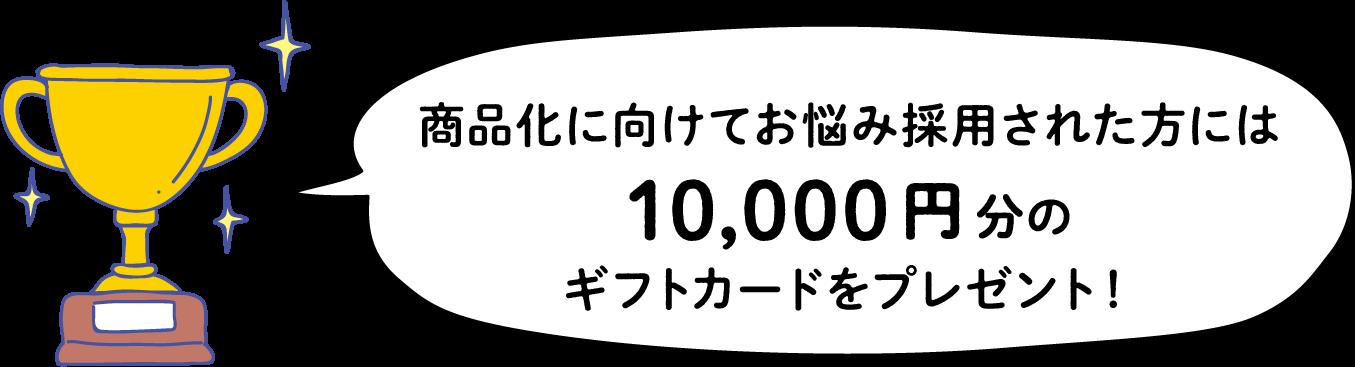 商品化に向けてお悩み採用された方には10,000円分のギフトカードをプレゼント!
