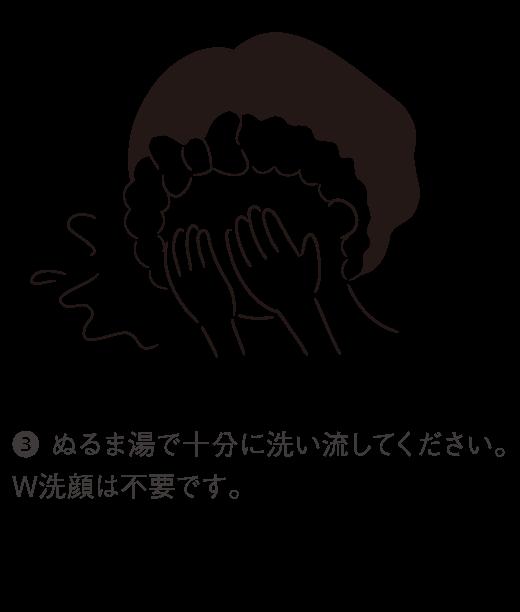 3. ぬるま湯で十分に洗い流してください。W洗顔は不要です。