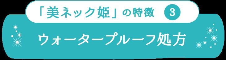 「美ネック姫」の特徴3 ウォータープルーフ処方