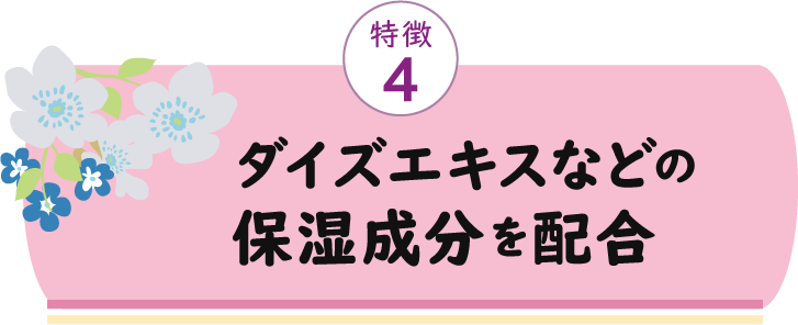 特徴4 ダイズエキスなどの保湿成分を配合