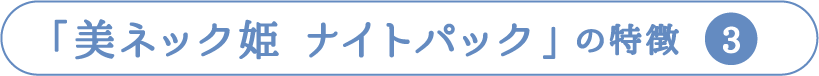 「美ネック姫 ナイトパック」の特徴  3