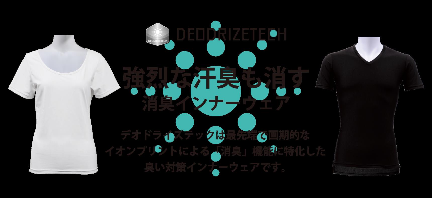 DEODRIZETECH 強烈な汗臭も消す消臭インナーウェア デオドライズテックは最先端で画期的なイオンプリントによる「消臭」機能に特化した臭い対策インナーウェアです。