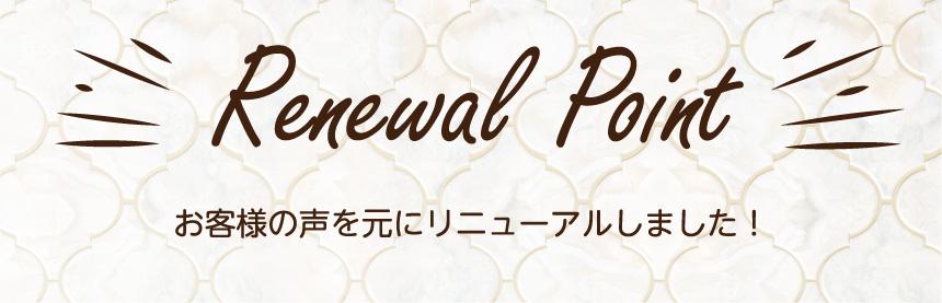 Renewal Point お客様の声を元にリニューアルしました!