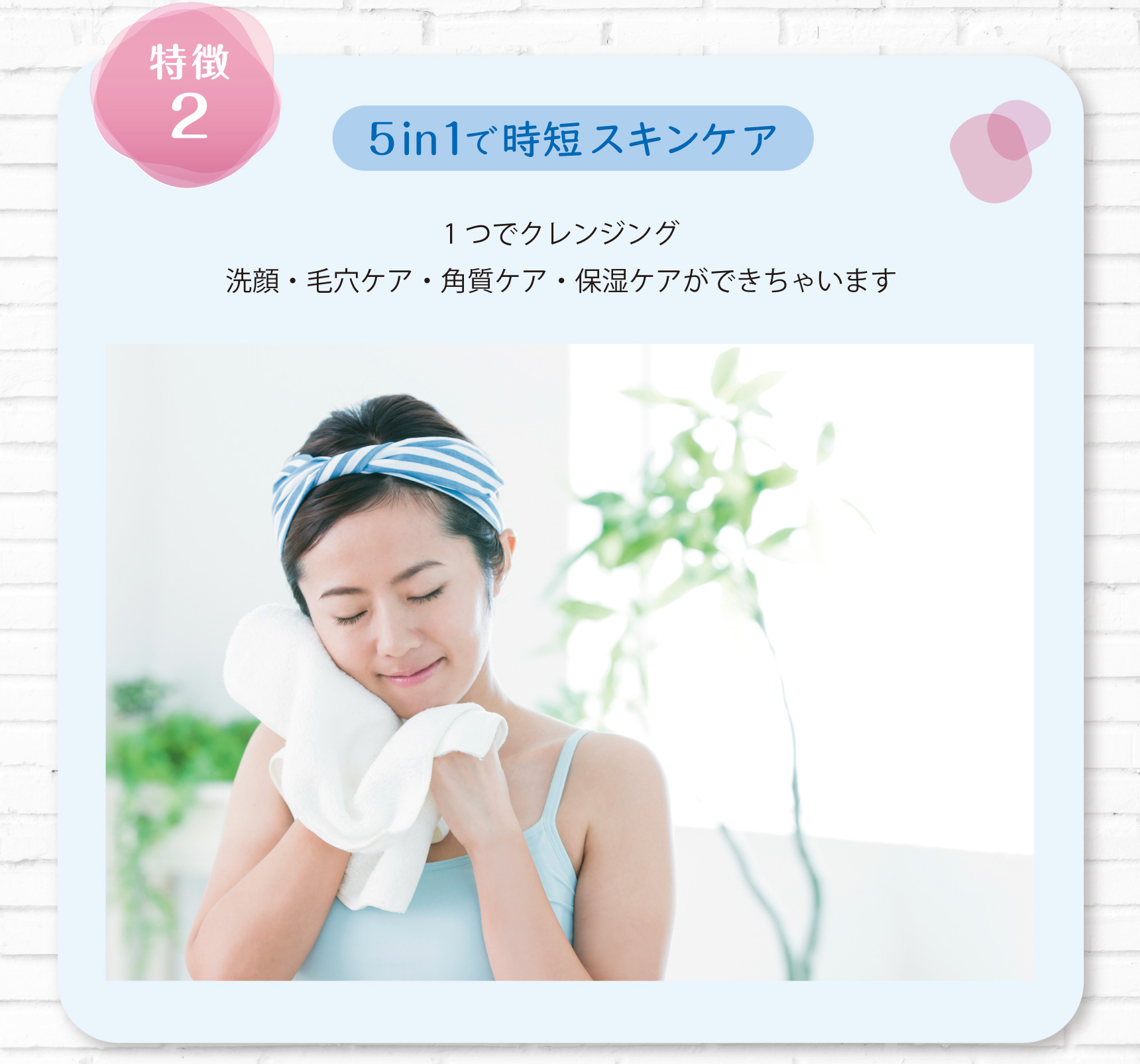特徴2 5in1で時短スキンケア 1つでクレンジング 洗顔・毛穴ケア・角質ケア・保湿ケアができちゃいます