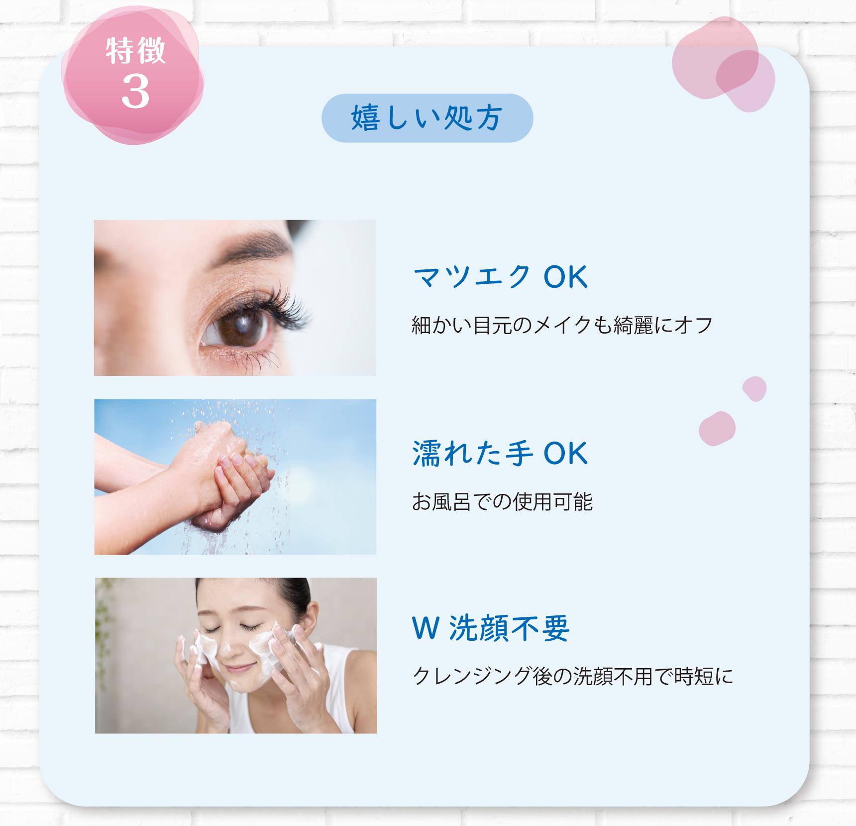 特徴3 嬉しい処方 マツエクOK 細かい目元のメイクも綺麗にオフ  濡れた手OK お風呂での使用可能  W洗顔不要 クレンジング後の洗顔不用で時短に