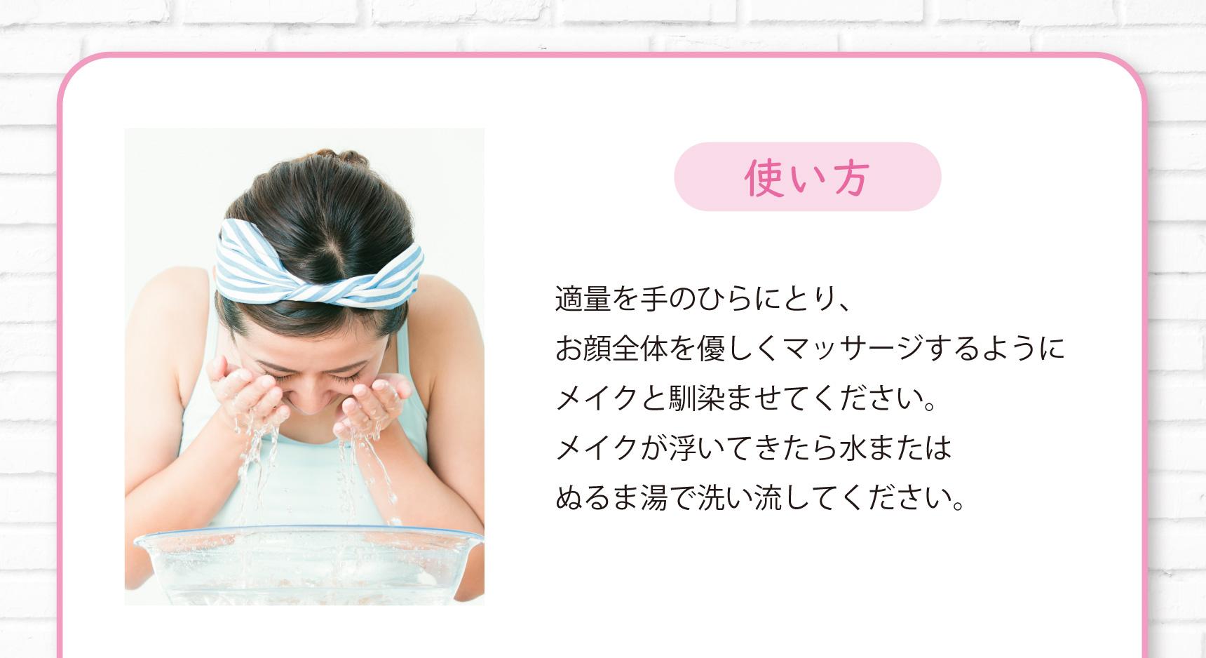使い方 適量を手のひらにとり、お顔全体を優しくマッサージするようにメイクと馴染ませてください。メイクが浮いてきたら水またはぬるま湯で洗い流してください。